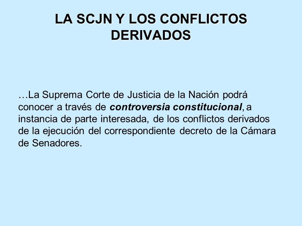 LA SCJN Y LOS CONFLICTOS DERIVADOS …La Suprema Corte de Justicia de la Nación podrá conocer a través de controversia constitucional, a instancia de parte interesada, de los conflictos derivados de la ejecución del correspondiente decreto de la Cámara de Senadores.