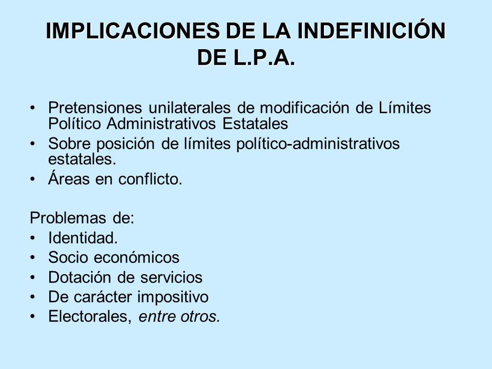 IMPLICACIONES DE LA INDEFINICIÓN DE L.P.A. Pretensiones unilaterales de modificación de Límites Político Administrativos Estatales Sobre posición de l