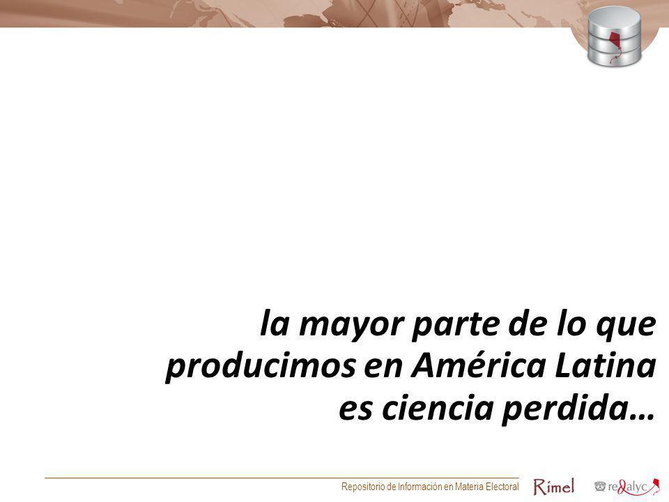 la mayor parte de lo que producimos en América Latina es ciencia perdida… Repositorio de Información en Materia Electoral
