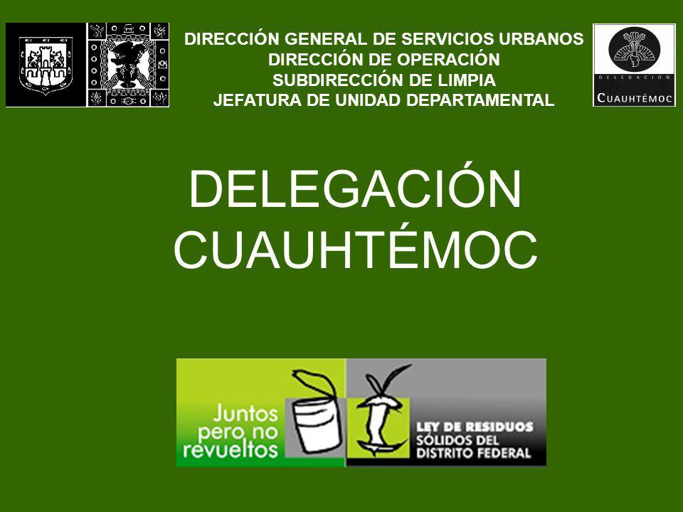 DELEGACIÓN CUAUHTÉMOC DIRECCIÓN GENERAL DE SERVICIOS URBANOS DIRECCIÓN DE OPERACIÓN SUBDIRECCIÓN DE LIMPIA JEFATURA DE UNIDAD DEPARTAMENTAL