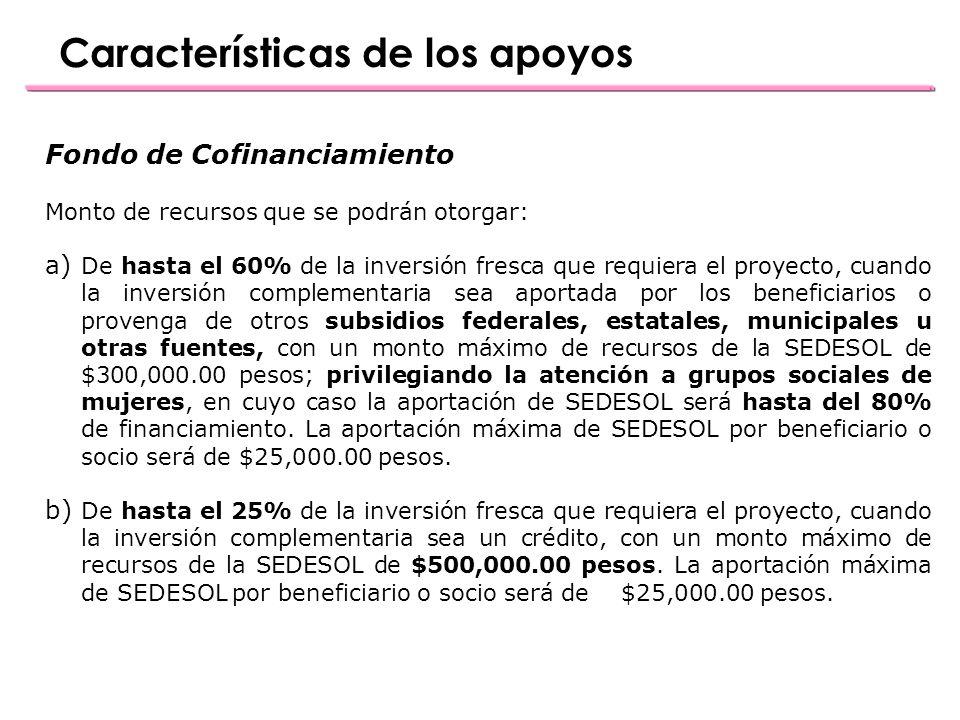 Fondo de Cofinanciamiento Monto de recursos que se podrán otorgar: a) De hasta el 60% de la inversión fresca que requiera el proyecto, cuando la inversión complementaria sea aportada por los beneficiarios o provenga de otros subsidios federales, estatales, municipales u otras fuentes, con un monto máximo de recursos de la SEDESOL de $300,000.00 pesos; privilegiando la atención a grupos sociales de mujeres, en cuyo caso la aportación de SEDESOL será hasta del 80% de financiamiento.