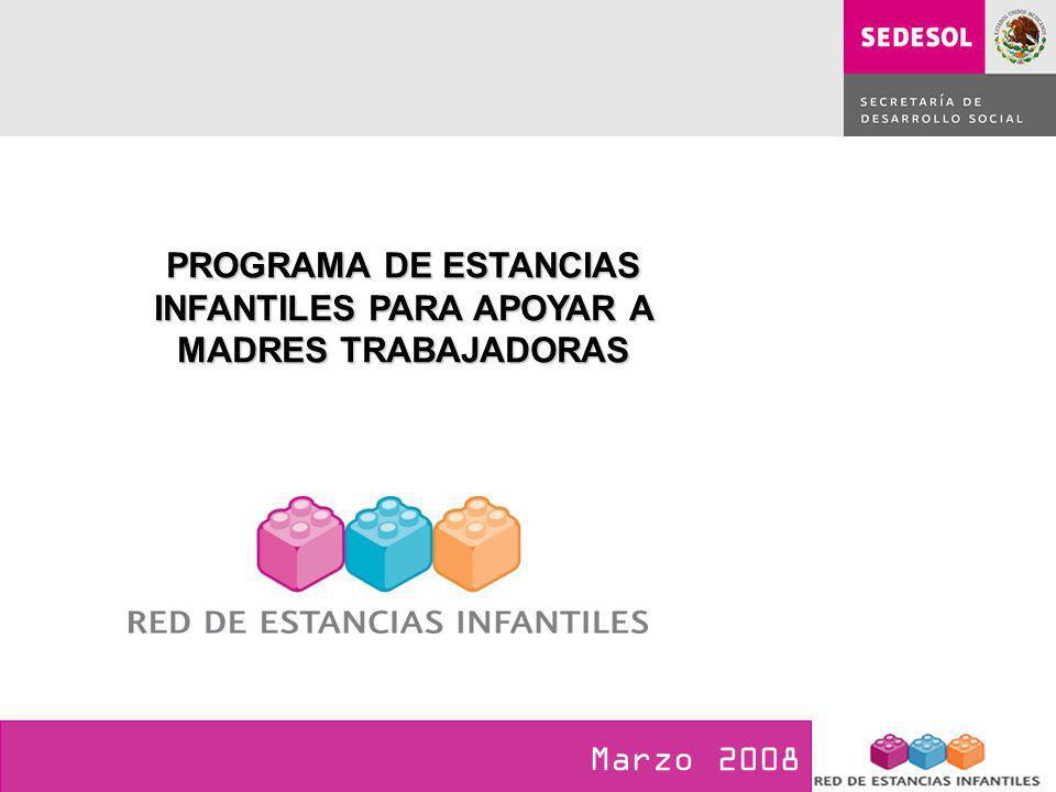 PROGRAMA DE ESTANCIAS INFANTILES PARA APOYAR A MADRES TRABAJADORAS Marzo 2008