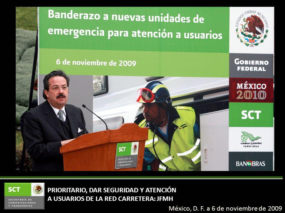 PRIORITARIO, DAR SEGURIDAD Y ATENCIÓN A USUARIOS DE LA RED CARRETERA: JFMH México, D. F. a 6 de noviembre de 2009