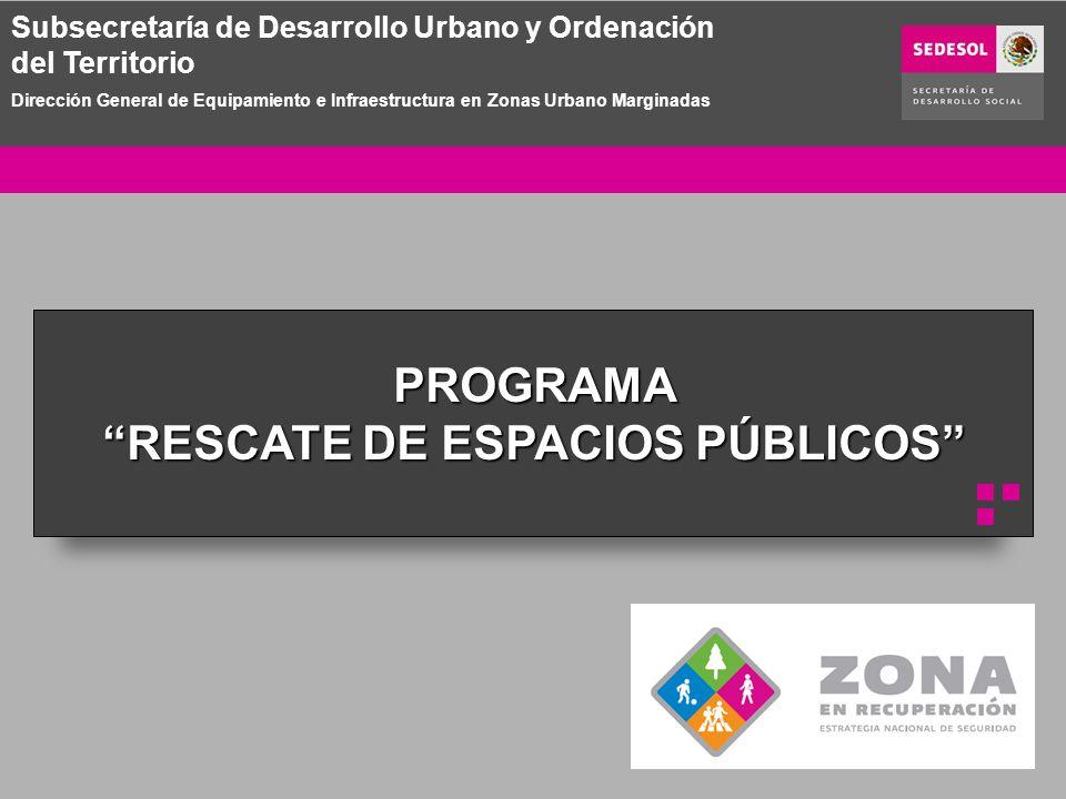 PROGRAMA RESCATE DE ESPACIOS PÚBLICOS P Subsecretaría de Desarrollo Urbano y Ordenación del Territorio Dirección General de Equipamiento e Infraestructura en Zonas Urbano Marginadas
