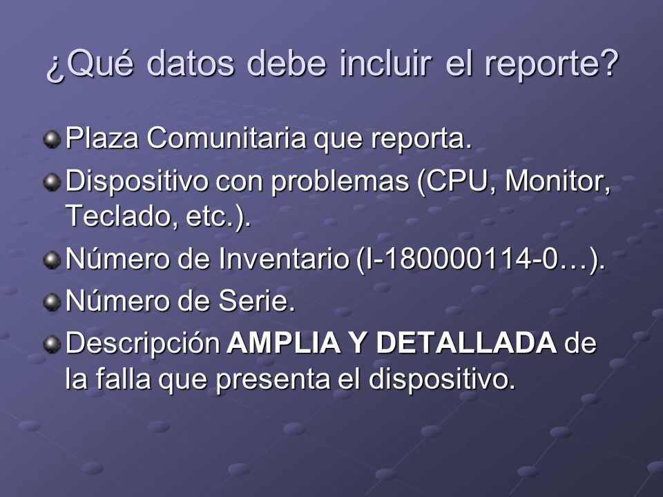 ¿Qué datos debe incluir el reporte? Plaza Comunitaria que reporta. Dispositivo con problemas (CPU, Monitor, Teclado, etc.). Número de Inventario (I-18