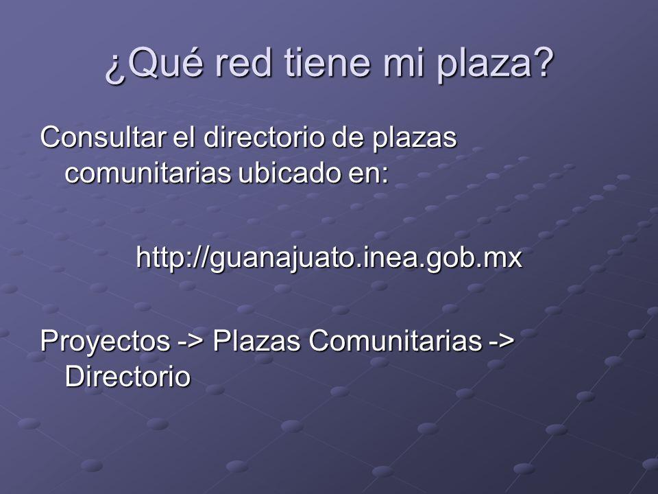 ¿Qué red tiene mi plaza? Consultar el directorio de plazas comunitarias ubicado en: http://guanajuato.inea.gob.mx Proyectos -> Plazas Comunitarias ->