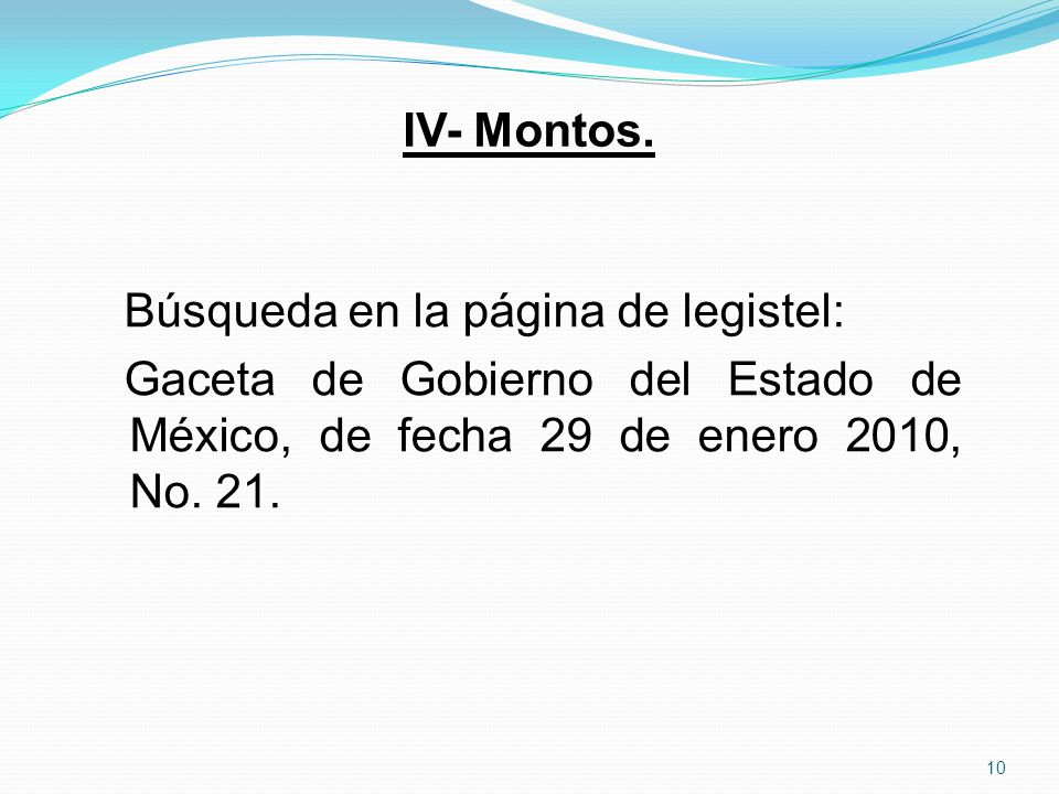 IV- Montos. Búsqueda en la página de legistel: Gaceta de Gobierno del Estado de México, de fecha 29 de enero 2010, No. 21. 10