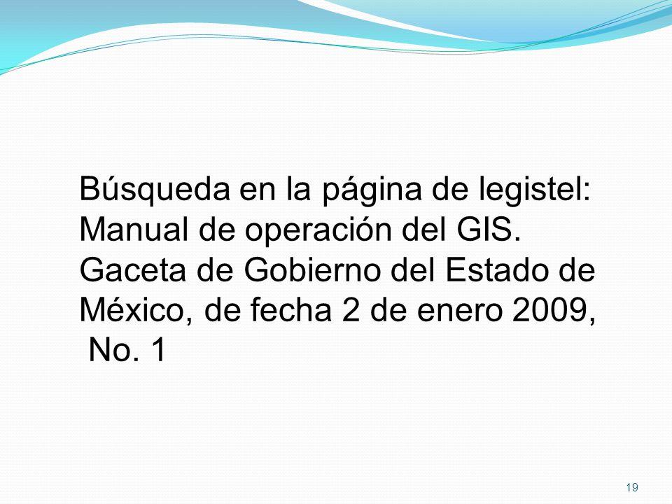 Búsqueda en la página de legistel: Manual de operación del GIS. Gaceta de Gobierno del Estado de México, de fecha 2 de enero 2009, No. 1 19