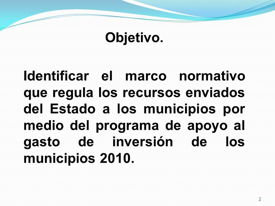Objetivo. Identificar el marco normativo que regula los recursos enviados del Estado a los municipios por medio del programa de apoyo al gasto de inve