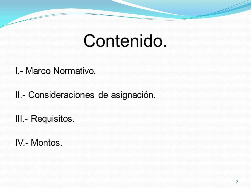 Contenido. I.- Marco Normativo. II.- Consideraciones de asignación. III.- Requisitos. IV.- Montos. 3