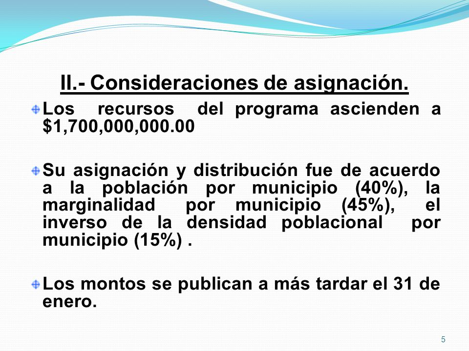 II.- Consideraciones de asignación. Los recursos del programa ascienden a $1,700,000,000.00 Su asignación y distribución fue de acuerdo a la población