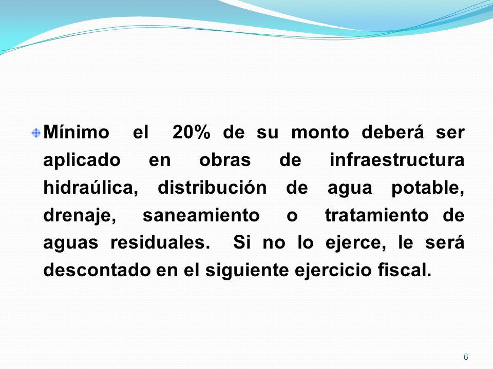 Mínimo el 20% de su monto deberá ser aplicado en obras de infraestructura hidraúlica, distribución de agua potable, drenaje, saneamiento o tratamiento de aguas residuales.