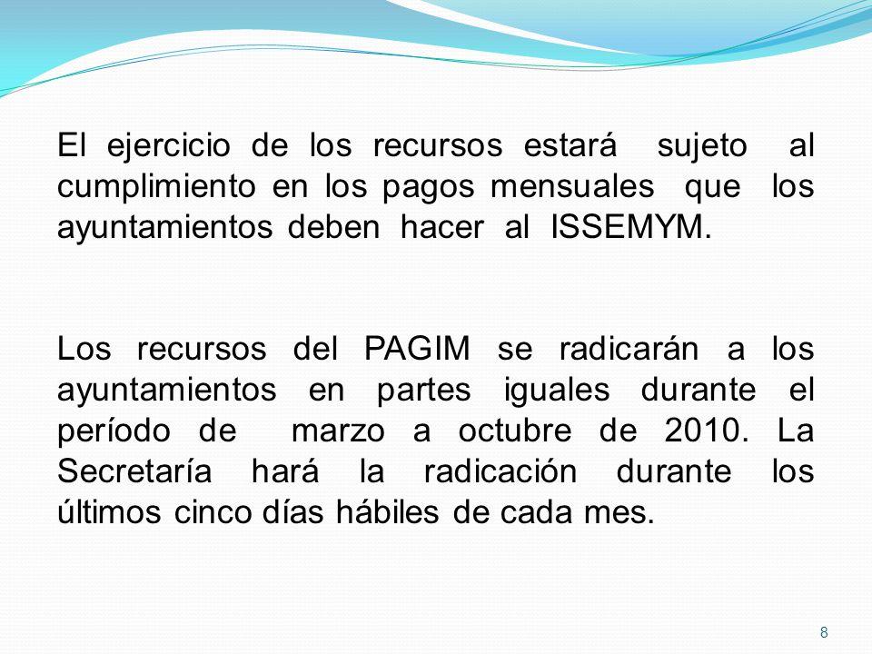 El ejercicio de los recursos estará sujeto al cumplimiento en los pagos mensuales que los ayuntamientos deben hacer al ISSEMYM. Los recursos del PAGIM