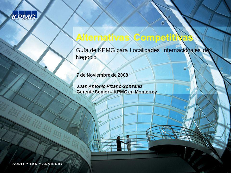 Alternativas Competitivas Guía de KPMG para Localidades Internacionales de Negocio 7 de Noviembre de 2008 Juan Antonio Pizano González Gerente Senior – KPMG en Monterrey