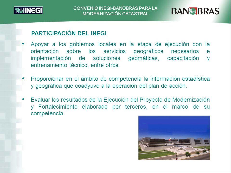 CONVENIO INEGI-BANOBRAS PARA LA MODERNIZACIÓN CATASTRAL Apoyar a los gobiernos locales en la etapa de ejecución con la orientación sobre los servicios geográficos necesarios e implementación de soluciones geomáticas, capacitación y entrenamiento técnico, entre otros.
