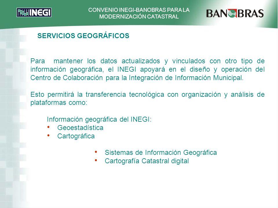 CONVENIO INEGI-BANOBRAS PARA LA MODERNIZACIÓN CATASTRAL Para mantener los datos actualizados y vinculados con otro tipo de información geográfica, el INEGI apoyará en el diseño y operación del Centro de Colaboración para la Integración de Información Municipal.