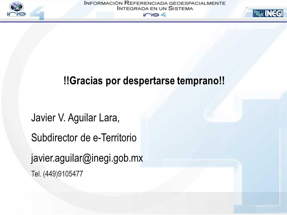 !!Gracias por despertarse temprano!! Javier V. Aguilar Lara, Subdirector de e-Territorio javier.aguilar@inegi.gob.mx Tel. (449)9105477