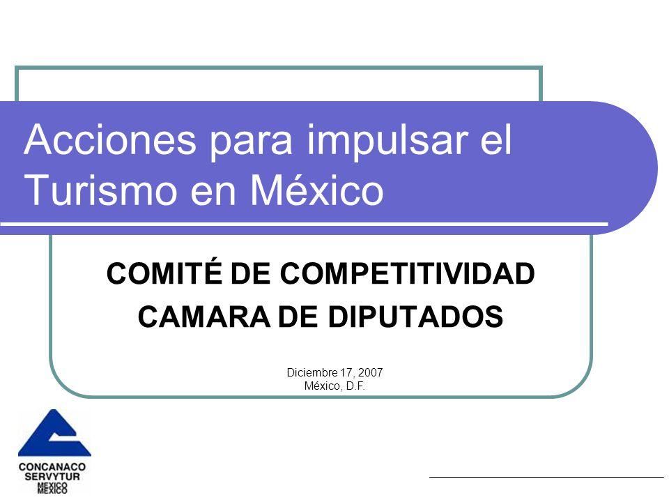 Acciones para impulsar el Turismo en México COMITÉ DE COMPETITIVIDAD CAMARA DE DIPUTADOS Diciembre 17, 2007 México, D.F.