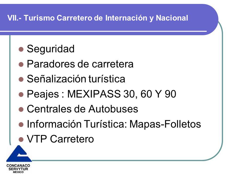 VII.- Turismo Carretero de Internación y Nacional Seguridad Paradores de carretera Señalización turística Peajes : MEXIPASS 30, 60 Y 90 Centrales de Autobuses Información Turística: Mapas-Folletos VTP Carretero