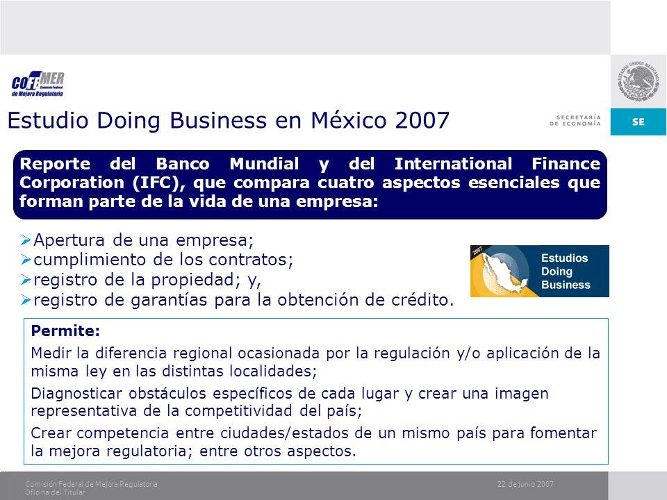 22 de junio 2007Comisión Federal de Mejora Regulatoria Oficina del Titular Estudio Doing Business en México 2007 Reporte del Banco Mundial y del Inter