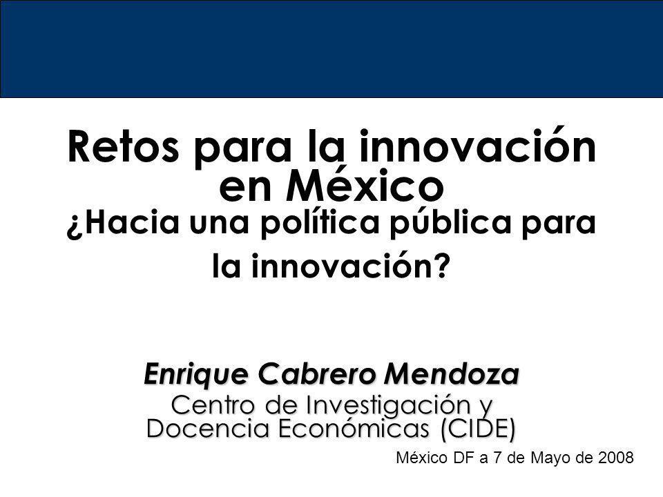 Retos para la innovación en México ¿Hacia una política pública para la innovación? Enrique Cabrero Mendoza Centro de Investigación y Docencia Económic