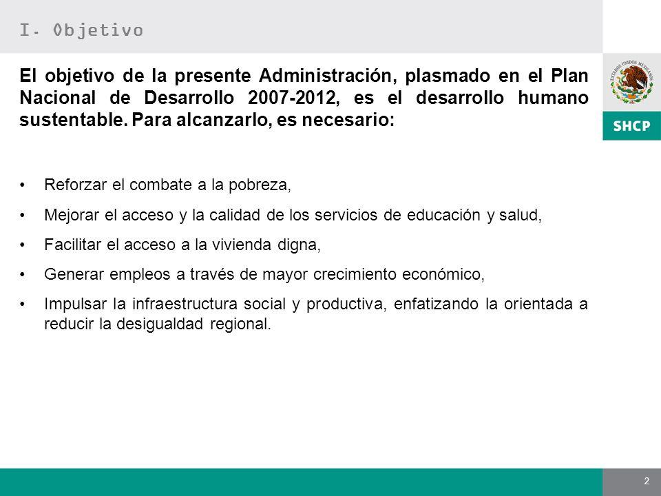 2 I. Objetivo El objetivo de la presente Administración, plasmado en el Plan Nacional de Desarrollo 2007-2012, es el desarrollo humano sustentable. Pa