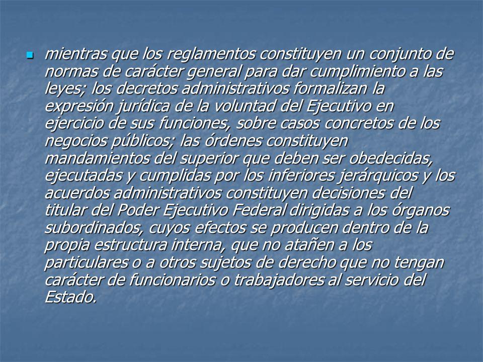mientras que los reglamentos constituyen un conjunto de normas de carácter general para dar cumplimiento a las leyes; los decretos administrativos formalizan la expresión jurídica de la voluntad del Ejecutivo en ejercicio de sus funciones, sobre casos concretos de los negocios públicos; las órdenes constituyen mandamientos del superior que deben ser obedecidas, ejecutadas y cumplidas por los inferiores jerárquicos y los acuerdos administrativos constituyen decisiones del titular del Poder Ejecutivo Federal dirigidas a los órganos subordinados, cuyos efectos se producen dentro de la propia estructura interna, que no atañen a los particulares o a otros sujetos de derecho que no tengan carácter de funcionarios o trabajadores al servicio del Estado.