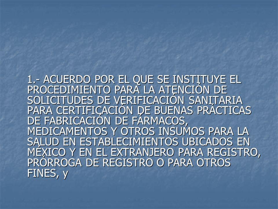 1.- ACUERDO POR EL QUE SE INSTITUYE EL PROCEDIMIENTO PARA LA ATENCIÓN DE SOLICITUDES DE VERIFICACIÓN SANITARIA PARA CERTIFICACIÓN DE BUENAS PRÁCTICAS DE FABRICACIÓN DE FÁRMACOS, MEDICAMENTOS Y OTROS INSUMOS PARA LA SALUD EN ESTABLECIMIENTOS UBICADOS EN MÉXICO Y EN EL EXTRANJERO PARA REGISTRO, PRÓRROGA DE REGISTRO O PARA OTROS FINES, y 1.- ACUERDO POR EL QUE SE INSTITUYE EL PROCEDIMIENTO PARA LA ATENCIÓN DE SOLICITUDES DE VERIFICACIÓN SANITARIA PARA CERTIFICACIÓN DE BUENAS PRÁCTICAS DE FABRICACIÓN DE FÁRMACOS, MEDICAMENTOS Y OTROS INSUMOS PARA LA SALUD EN ESTABLECIMIENTOS UBICADOS EN MÉXICO Y EN EL EXTRANJERO PARA REGISTRO, PRÓRROGA DE REGISTRO O PARA OTROS FINES, y