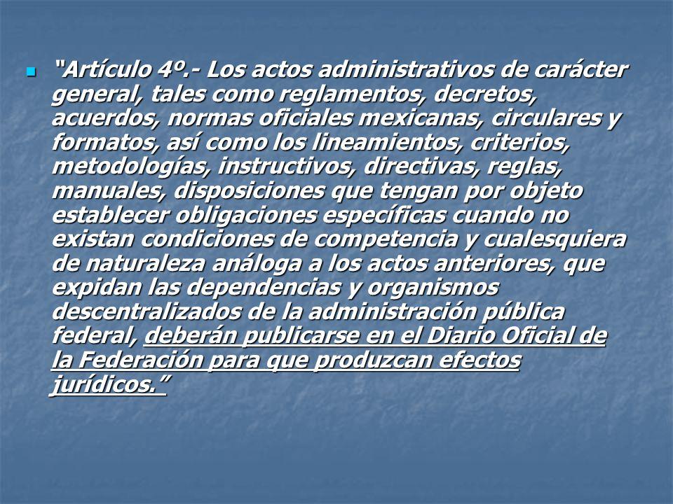 Artículo 4º.- Los actos administrativos de carácter general, tales como reglamentos, decretos, acuerdos, normas oficiales mexicanas, circulares y formatos, así como los lineamientos, criterios, metodologías, instructivos, directivas, reglas, manuales, disposiciones que tengan por objeto establecer obligaciones específicas cuando no existan condiciones de competencia y cualesquiera de naturaleza análoga a los actos anteriores, que expidan las dependencias y organismos descentralizados de la administración pública federal, deberán publicarse en el Diario Oficial de la Federación para que produzcan efectos jurídicos.