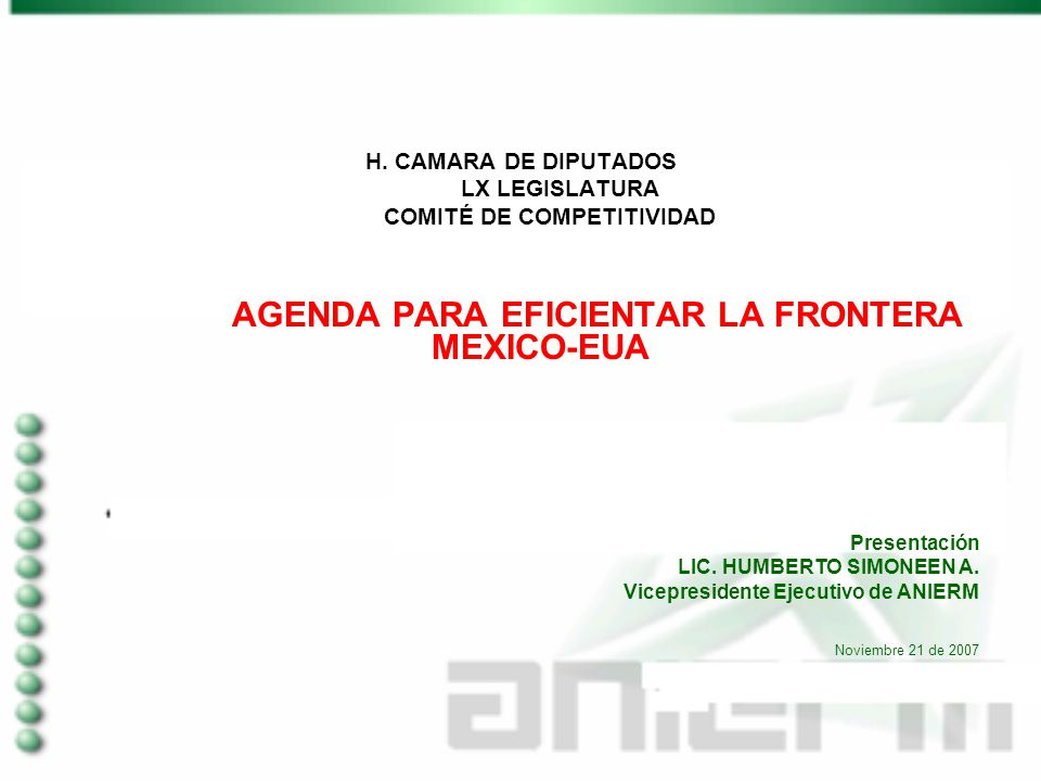 H. CAMARA DE DIPUTADOS LX LEGISLATURA COMITÉ DE COMPETITIVIDAD AGENDA PARA EFICIENTAR LA FRONTERA MEXICO-EUA Presentación LIC. HUMBERTO SIMONEEN A. Vi