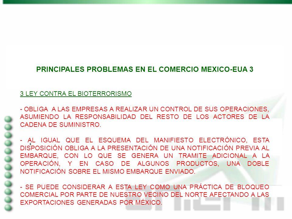 PRINCIPALES PROBLEMAS EN EL COMERCIO MEXICO-EUA 3 3 LEY CONTRA EL BIOTERRORISMO - OBLIGA A LAS EMPRESAS A REALIZAR UN CONTROL DE SUS OPERACIONES, ASUMIENDO LA RESPONSABILIDAD DEL RESTO DE LOS ACTORES DE LA CADENA DE SUMINISTRO.