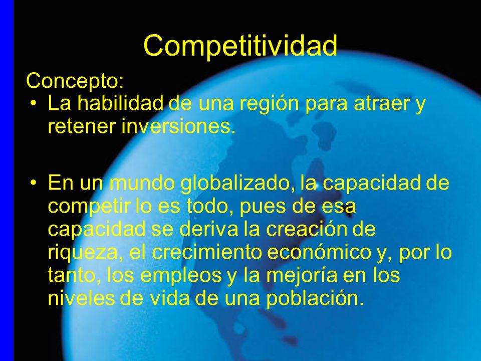 Competitividad La habilidad de una región para atraer y retener inversiones. En un mundo globalizado, la capacidad de competir lo es todo, pues de esa