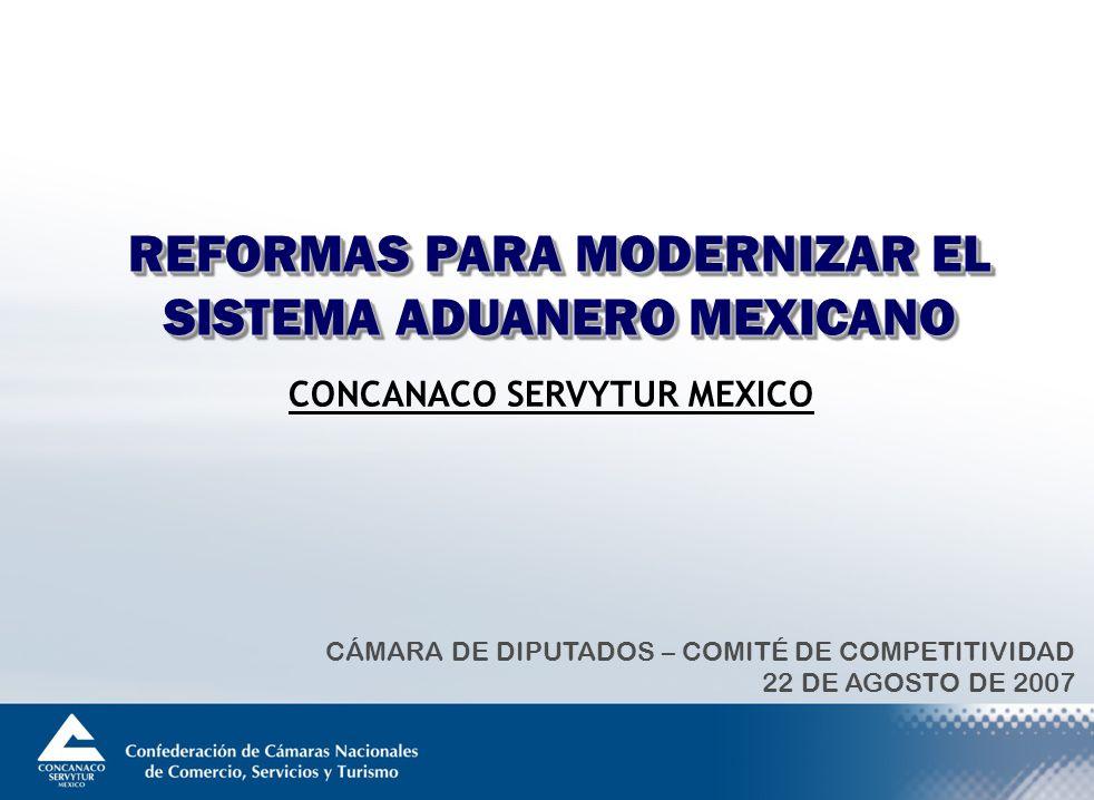 REFORMAS PARA MODERNIZAR EL SISTEMA ADUANERO MEXICANO CÁMARA DE DIPUTADOS – COMITÉ DE COMPETITIVIDAD 22 DE AGOSTO DE 2007 CONCANACO SERVYTUR MEXICO