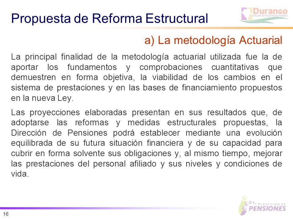 16 Propuesta de Reforma Estructural La principal finalidad de la metodología actuarial utilizada fue la de aportar los fundamentos y comprobaciones cuantitativas que demuestren en forma objetiva, la viabilidad de los cambios en el sistema de prestaciones y en las bases de financiamiento propuestos en la nueva Ley.