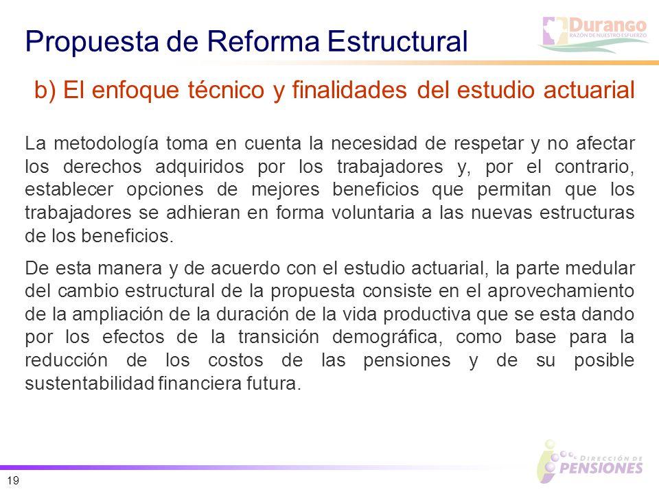 19 Propuesta de Reforma Estructural La metodología toma en cuenta la necesidad de respetar y no afectar los derechos adquiridos por los trabajadores y, por el contrario, establecer opciones de mejores beneficios que permitan que los trabajadores se adhieran en forma voluntaria a las nuevas estructuras de los beneficios.