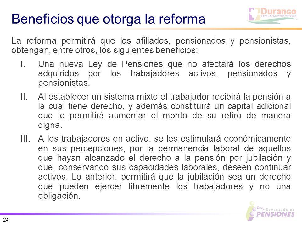 24 Beneficios que otorga la reforma La reforma permitirá que los afiliados, pensionados y pensionistas, obtengan, entre otros, los siguientes beneficios: I.Una nueva Ley de Pensiones que no afectará los derechos adquiridos por los trabajadores activos, pensionados y pensionistas.