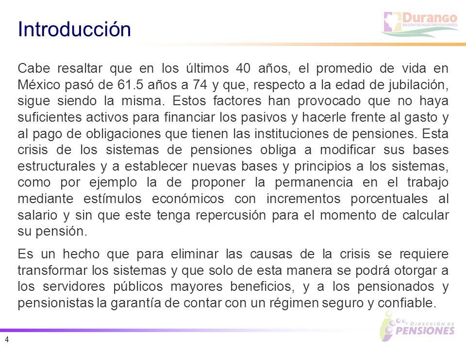 4 Introducción Cabe resaltar que en los últimos 40 años, el promedio de vida en México pasó de 61.5 años a 74 y que, respecto a la edad de jubilación, sigue siendo la misma.