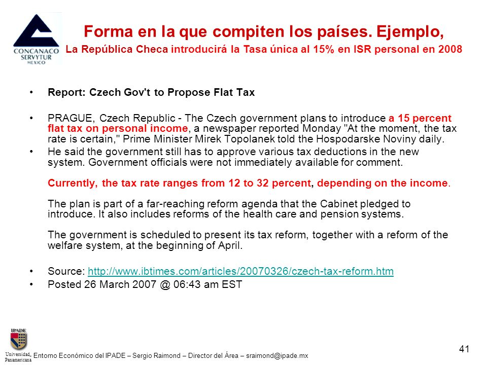 UniversidadPanamericana - Entorno Económico del IPADE – Sergio Raimond – Director del Área – sraimond@ipade.mx 41 Report: Czech Gov t to Propose Flat Tax PRAGUE, Czech Republic - The Czech government plans to introduce a 15 percent flat tax on personal income, a newspaper reported Monday At the moment, the tax rate is certain, Prime Minister Mirek Topolanek told the Hospodarske Noviny daily.