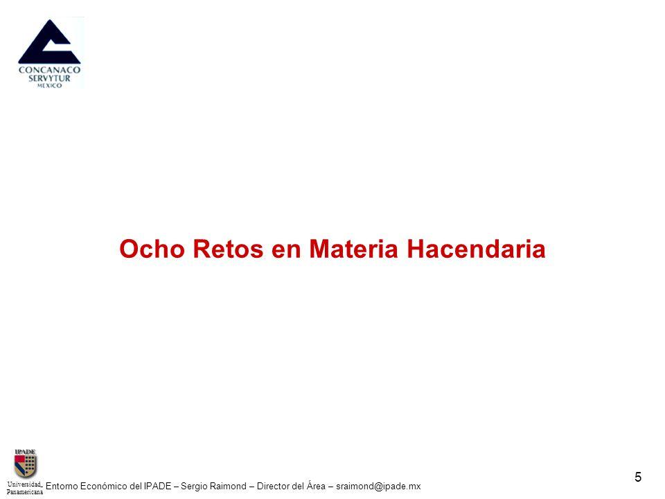 UniversidadPanamericana - Entorno Económico del IPADE – Sergio Raimond – Director del Área – sraimond@ipade.mx 5 Ocho Retos en Materia Hacendaria