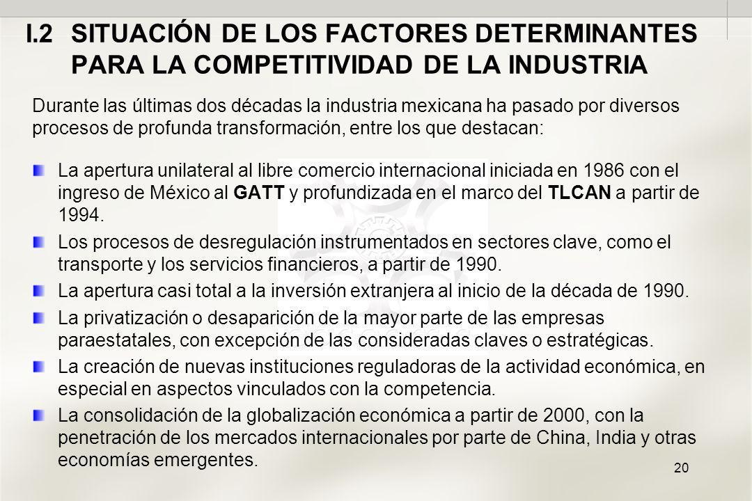 20 I.2SITUACIÓN DE LOS FACTORES DETERMINANTES PARA LA COMPETITIVIDAD DE LA INDUSTRIA Durante las últimas dos décadas la industria mexicana ha pasado por diversos procesos de profunda transformación, entre los que destacan: La apertura unilateral al libre comercio internacional iniciada en 1986 con el ingreso de México al GATT y profundizada en el marco del TLCAN a partir de 1994.