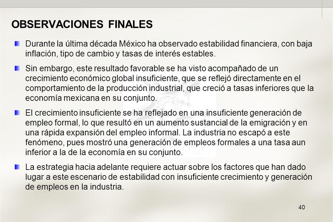40 OBSERVACIONES FINALES Durante la última década México ha observado estabilidad financiera, con baja inflación, tipo de cambio y tasas de interés estables.