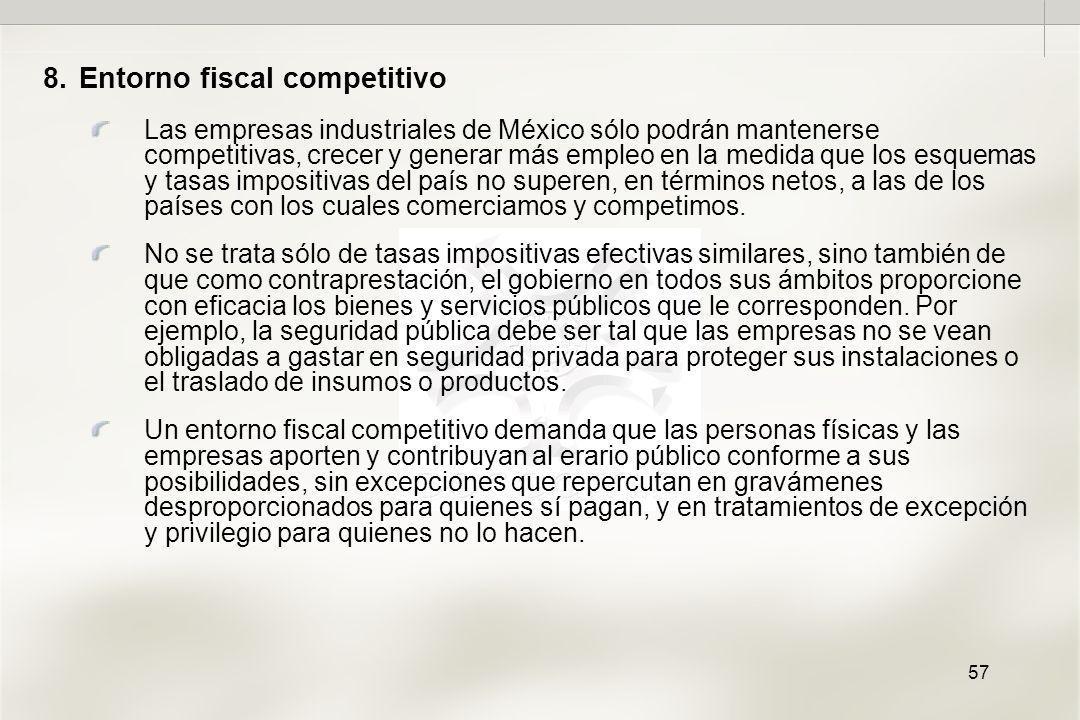 57 8.Entorno fiscal competitivo Las empresas industriales de México sólo podrán mantenerse competitivas, crecer y generar más empleo en la medida que los esquemas y tasas impositivas del país no superen, en términos netos, a las de los países con los cuales comerciamos y competimos.