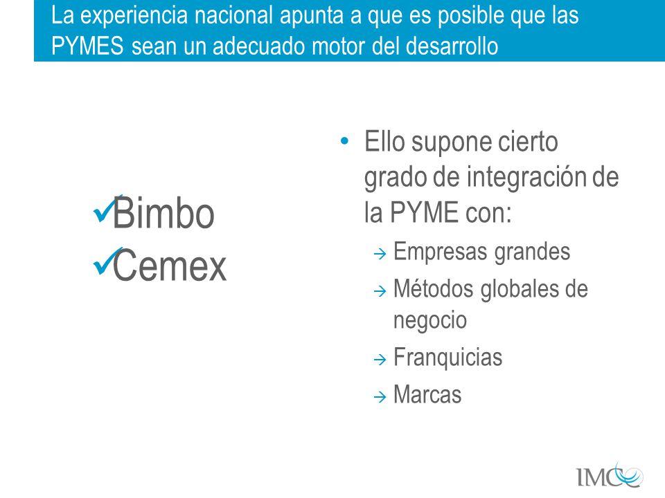 La experiencia nacional apunta a que es posible que las PYMES sean un adecuado motor del desarrollo Ello supone cierto grado de integración de la PYME con: Empresas grandes Métodos globales de negocio Franquicias Marcas Bimbo Cemex