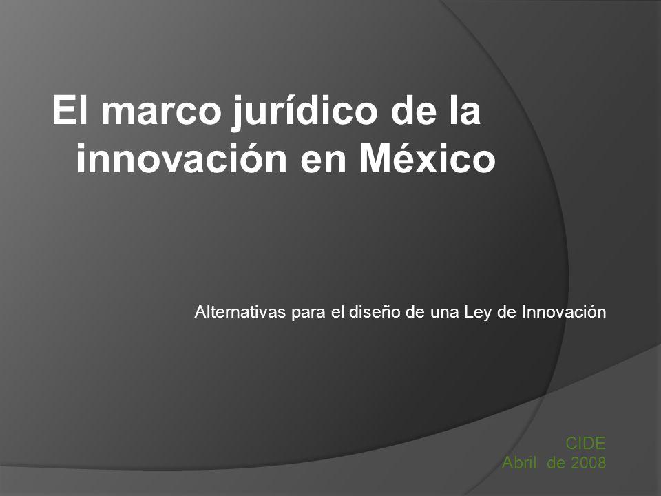 Alternativas para el diseño de una Ley de Innovación CIDE Abril de 2008 El marco jurídico de la innovación en México