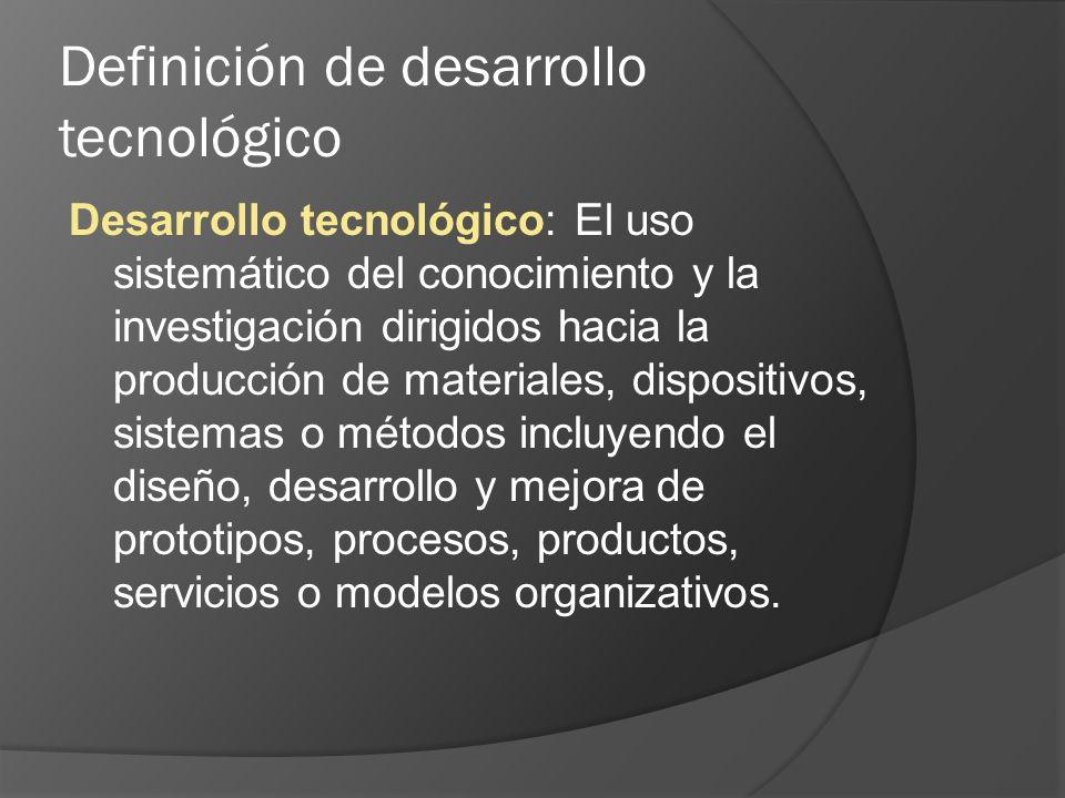 Definición de desarrollo tecnológico Desarrollo tecnológico: El uso sistemático del conocimiento y la investigación dirigidos hacia la producción de materiales, dispositivos, sistemas o métodos incluyendo el diseño, desarrollo y mejora de prototipos, procesos, productos, servicios o modelos organizativos.