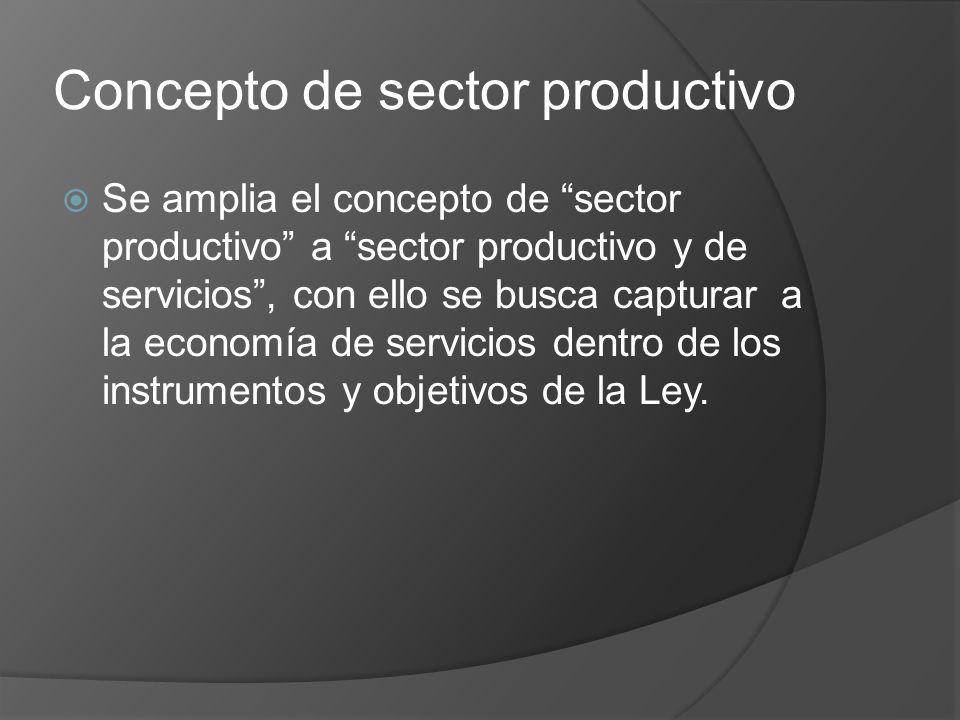 Concepto de sector productivo Se amplia el concepto de sector productivo a sector productivo y de servicios, con ello se busca capturar a la economía de servicios dentro de los instrumentos y objetivos de la Ley.