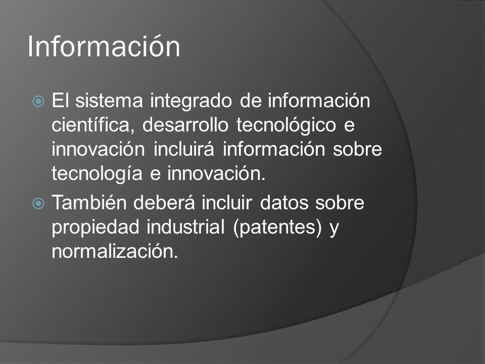 Información El sistema integrado de información científica, desarrollo tecnológico e innovación incluirá información sobre tecnología e innovación.