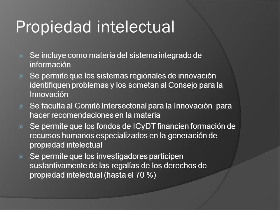 Propiedad intelectual Se incluye como materia del sistema integrado de información Se permite que los sistemas regionales de innovación identifiquen problemas y los sometan al Consejo para la Innovación Se faculta al Comité Intersectorial para la Innovación para hacer recomendaciones en la materia Se permite que los fondos de ICyDT financien formación de recursos humanos especializados en la generación de propiedad intelectual Se permite que los investigadores participen sustantivamente de las regalías de los derechos de propiedad intelectual (hasta el 70 %)
