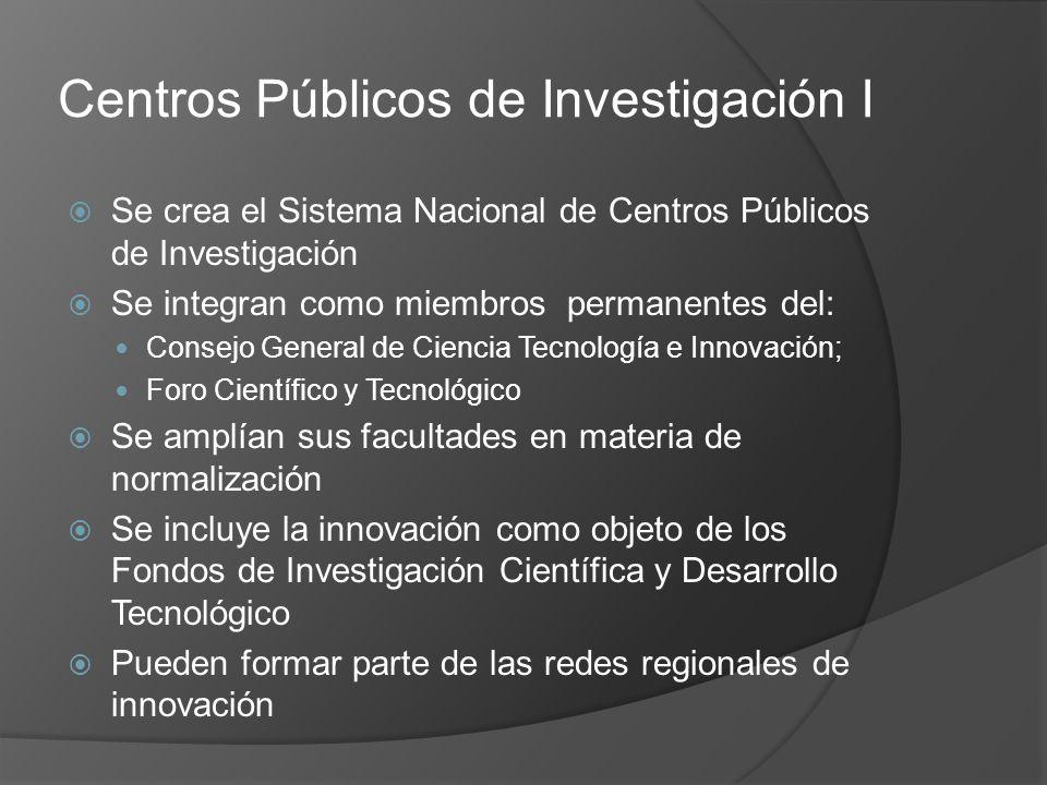 Centros Públicos de Investigación I Se crea el Sistema Nacional de Centros Públicos de Investigación Se integran como miembros permanentes del: Consejo General de Ciencia Tecnología e Innovación; Foro Científico y Tecnológico Se amplían sus facultades en materia de normalización Se incluye la innovación como objeto de los Fondos de Investigación Científica y Desarrollo Tecnológico Pueden formar parte de las redes regionales de innovación