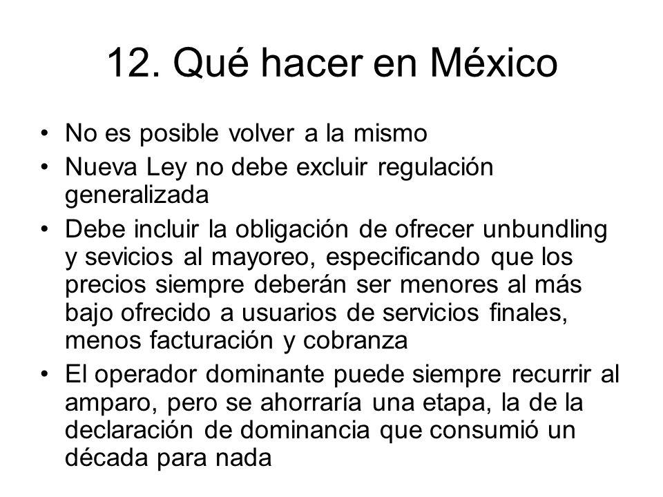 12. Qué hacer en México No es posible volver a la mismo Nueva Ley no debe excluir regulación generalizada Debe incluir la obligación de ofrecer unbund